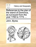 References to the Plan of the Island of Dominica, As Surveyed from the Year 1765 To 1773, John. Byres, 1140692720