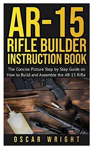 Ar-15 Rifle Builder Instruction Book: The Concise Picture Step by Step Guide on How to Build and Assemble the AR-15 Rifle (Book Build Ar15)