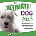The Ultimate Dog Lover: The Best Experts' Advice for a Happy, Healthy Dog with Stories and Photos of Incredible Canines Audiobook by Marty Becker, Gina Spadafori, Carol Kline, Mikkel Becker Narrated by Dean Sluyter