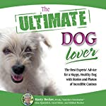 The Ultimate Dog Lover: The Best Experts' Advice for a Happy, Healthy Dog with Stories and Photos of Incredible Canines | Marty Becker,Gina Spadafori,Carol Kline,Mikkel Becker