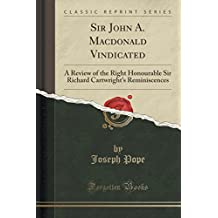 Sir John A. MacDonald Vindicated: A Review of the Right Honourable Sir Richard Cartwright's Reminiscences (Classic Reprint)