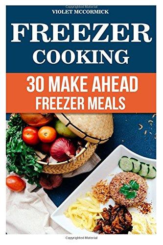 Read Online Freezer Cooking: 30 Make Ahead Freezer Meals PDF