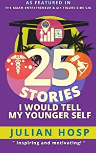 25 Stories I would tell my Younger Self: An inspiring and motivational blueprint for millennials on how their seemingly small decisions often have huge and unexpected impacts on their lives. by Julian Hosp Coaching LTD
