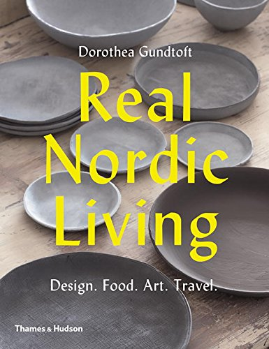 Real Nordic Living: Design, Food, Art, Travel