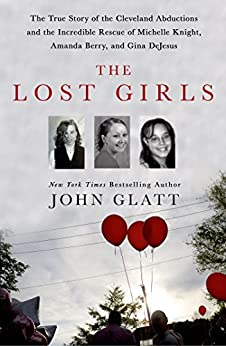 The Lost Girls: The True Story of the Cleveland Abductions and the Incredible Rescue of Michelle Knight, Amanda Berry, and Gina DeJesus by [Glatt, John]