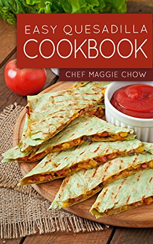 Easy Quesadilla Cookbook (Quesadillas Cookbook, Quesadillas Recipes, Quesadilla Cookbook, Quesadilla Recipes, Quesadillas 1) by [Maggie Chow, Chef]