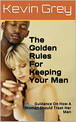 The Golden Rules For Keeping Your Man: Guidance On How A Woman