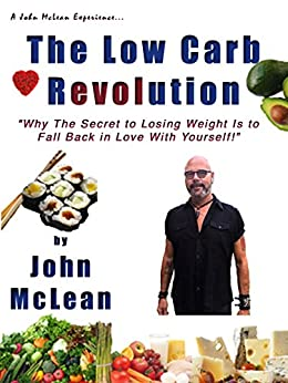 The Low Carb Revolution: Why the Secret to Losing Weight is to Fall Back in Love With Yourself! by [McLean, John]
