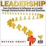 Leadership: Gain Confidence to Influence as a Leader Through Communication Skills and Coaching | Nathan Smart,ASH Publishing