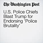 U.S. Police Chiefs Blast Trump for Endorsing 'Police Brutality' | Cleve R. Wootson Jr.,Mark Berman