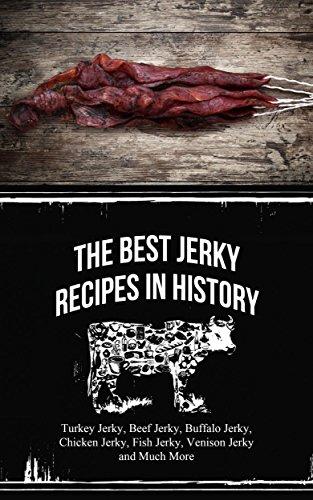 The Best Jerky Recipes In History:  Turkey Jerky, Beef Jerky, Buffalo Jerky, Chicken Jerky, Fish Jerky, Venison Jerky and Much More by Sonia Maxwell