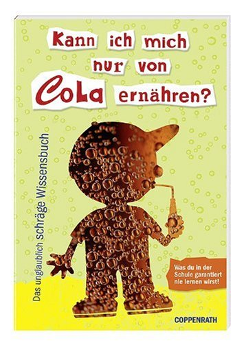 Kann ich mich nur von Cola ernähren?: Das unglaublich schräge Wissensbuch