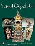Found Object Art (Schiffer Art Books)