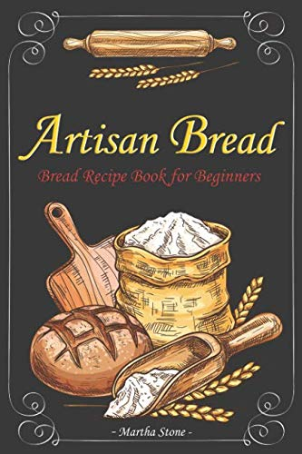 Artisan Bread: Bread Recipe Book for Beginners by Martha Stone