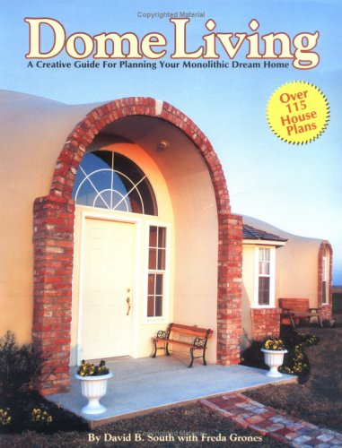 Dome Living : A Creative Guide For Planning Your Monolithic Dream Home (Building A Dome Home)