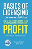 Basics of Licensing : How to Use Entertainment, Brand and Sports Licenses to Generate Profit, Battersby, Greg and Simon, Danny, 0983096317