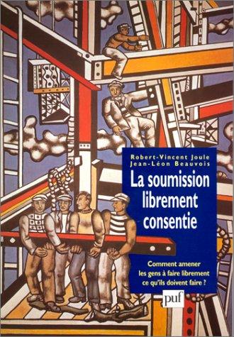 La soumission librement consentie: Comment amener les gens à faire librement ce qu'ils doivent faire (Psychologie sociale) (French Edition)