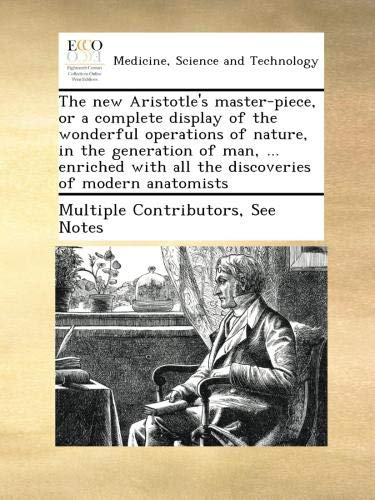 Download The new Aristotle's master-piece, or a complete display of the wonderful operations of nature, in the generation of man, ... enriched with all the discoveries of modern anatomists pdf epub