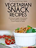 Vegetarian Snack Recipes: 30 Amazing Veggie Snack Recipes That Are Delicious and Perfect Crowd Pleasers for Parties (Essential Kitchen Series Book 26)