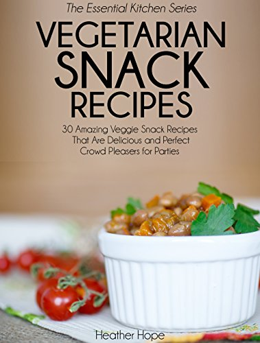 Vegetarian Snack Recipes: 30 Amazing Veggie Snack Recipes That Are Delicious and Perfect Crowd Pleasers for Parties (Essential Kitchen Series Book ()