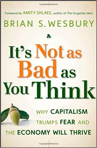 It's Not as Bad as You Think: Why Capitalism Trumps Fear and the Economy Will Thrive: What to Do When the World's Economy Seems to Be Unravelling