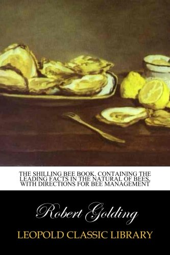 Read Online The shilling bee book. Containing the leading facts in the natural of bees, with directions for bee management pdf epub