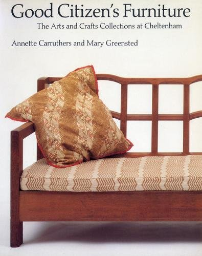 Good Citizenu0027s Furniture: The Arts And Crafts Collections At Cheltenham:  Annette Carruthers, Mary Greensted, Cheltenham Art Gallery And Museum: ...