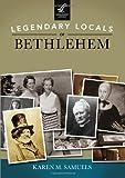 Legendary Locals of Bethlehem, Karen M. Samuels, 1467100838