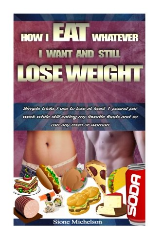 How I Eat Whatever I Want and Still Lose Weight: Simple tricks...
