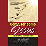 Cómo ser como Jesús [How to Be Like Jesus]: Lecciones para seguir sus pasos | Pat Williams,Jim Denney,M. C. Aguilera - traductor