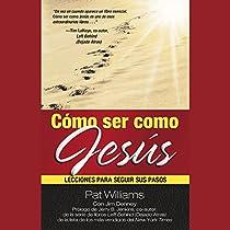 CÓMO SER COMO JESÚS [HOW TO BE LIKE JESUS]: LECCIONES PARA SEGUIR SUS PASOS
