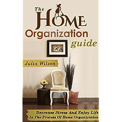 The Home Organization Guide: Decrease Stress And Enjoy Life In The Process Of Home Organization (Organizational Behavior, Organizational Change, Lifestyle ... Home Improvement, Stress Management Tech)
