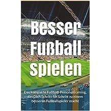 Besser Fußball spielen: Das kompakte Fußball-Personaltraining, das Dich Schritt für Schritt zu einem besseren Fußballspieler macht (German Edition)