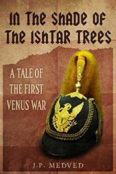 In the Shade of the Ishtar Trees: A Tale of the First Venus War (a steampunk short story) by [Medved, J.P.]