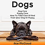 Dogs: Dog Care, Puppy Care, How to Take Care of and Train Your Dog or Puppy | Ace McCloud