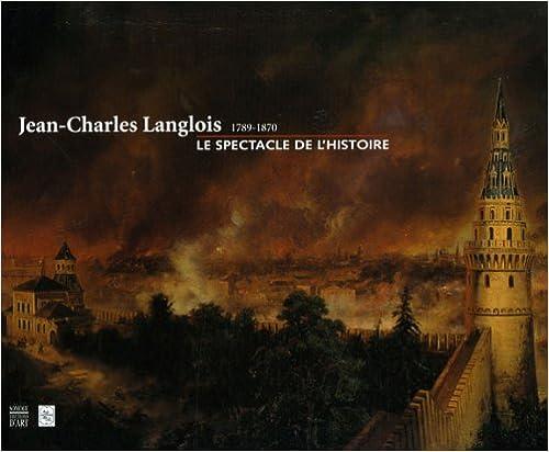 Jean-Charles Langlois (1789-1870) : Le spectacle de l'Histoire