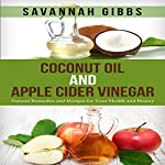 Coconut Oil and Apple Cider Vinegar: Natural Remedies and Recipes for Your Health and Beauty | Savannah Gibbs