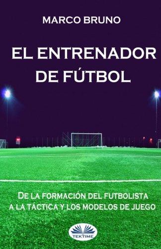 El entrenador de futbol: De la formacion del futbolista a la tactica y los modelos de juego (Spanish Edition) [Marco Bruno] (Tapa Blanda)
