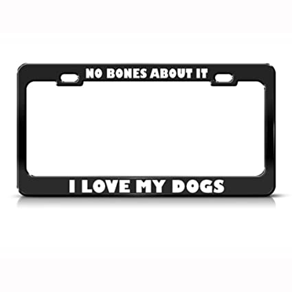 NO BONES ABOUT IT I LOVE MY DOGS License Plate Frame Tag Holder