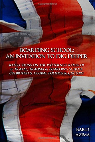Boarding School: An Invitation to Dig Deeper: Reflections on the Patterned Roles of Betrayal, Trauma & Boarding School on British & Global Politics & Culture pdf epub
