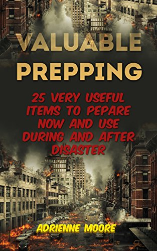 Valuable Prepping: 25 Very Useful Items To Pepare Now And Use During And After Disaster: (Prepper's Guide, Survival, Survival Tactics) by [Moore, Adrienne ]