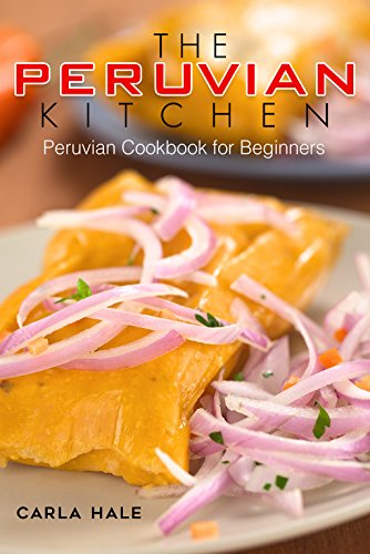 The Peruvian Kitchen: Peruvian Cookbook for Beginners by Carla Hale