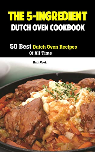 The 5-Ingredient Dutch Oven Cookbook: 50 Best Dutch Oven Recipes Of All Time by [Cook, Ruth]