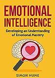 Emotional Intelligence: Developing An Understanding Of Emotional Mastery (Emotional Intelligence, Emotional Mastery, Social Mastery, Consciousness, Self Awareness)