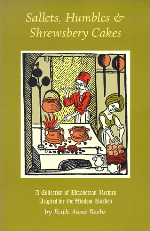 Sallets, Humbles & Shrewsbery Cakes: A Collection of Elizabethan Recipes Adapted...