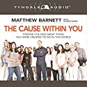 The Cause Within You: Finding the One Great Thing You Were Created to Do in This World Audiobook by Matthew Barnett Narrated by Matt Baugher
