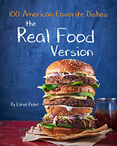 The Real Food Version Cookbook: Over 100 Quick & Easy American Favorite Dishes, Recipes for kids(minimally processed, free of common allergens)Delicious, ... & healthy, Tasty, Quickly, Easy Recipes by Efrat Petel