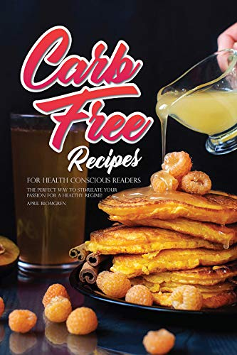 Carb Free Recipes for Health Conscious Readers: The Perfect Way to Stimulate Your Passion for A Healthy Regime!
