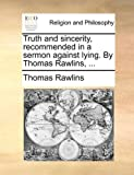 Truth and Sincerity, Recommended in a Sermon Against Lying by Thomas Rawlins, Thomas Rawlins, 1171129432