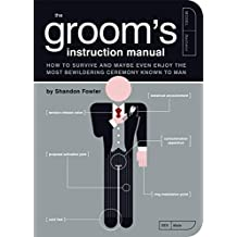 The Groom's Instruction Manual: How to Survive and Possibly Even Enjoy the Most Bewildering Ceremony Known to Man